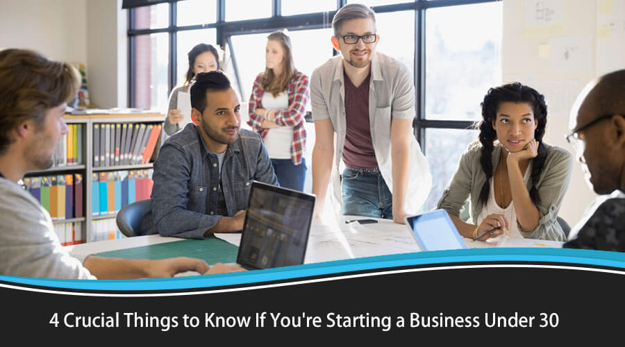 4 Crucial Things to Know If You're Starting a Business under 30