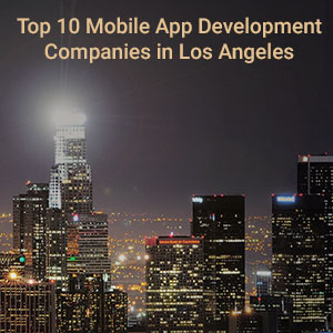 Top 10 Mobile App Development Companies in Los Angeles
