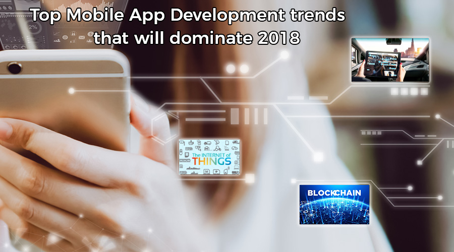 Top Mobile App Development trends that will dominate 2018